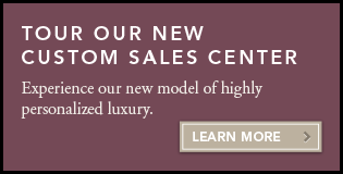 Tour Our New Custom Sales Center: Experience our new model of highly personalized luxury. Learn More